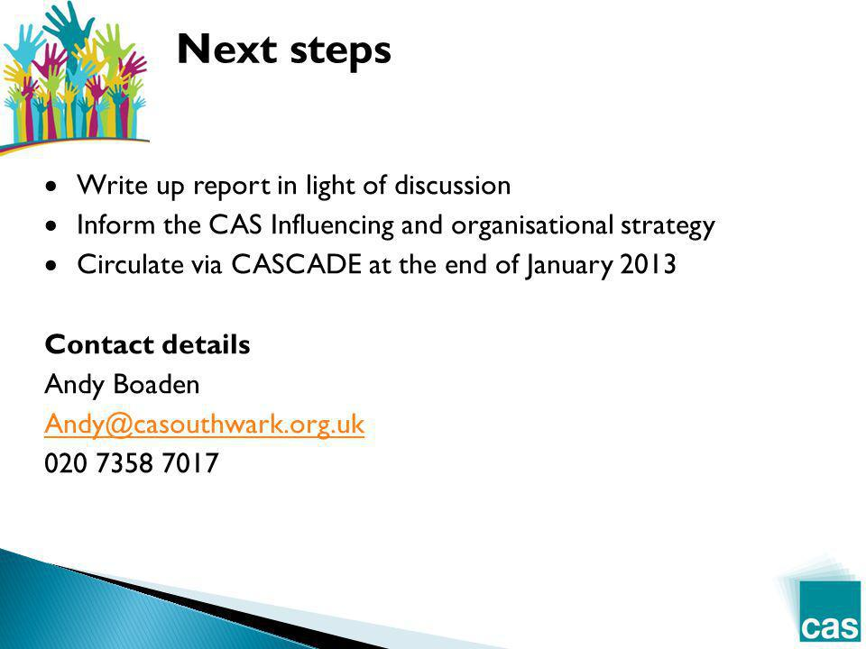  Write up report in light of discussion  Inform the CAS Influencing and organisational strategy  Circulate via CASCADE at the end of January 2013 Contact details Andy Boaden Andy@casouthwark.org.uk 020 7358 7017 Next steps