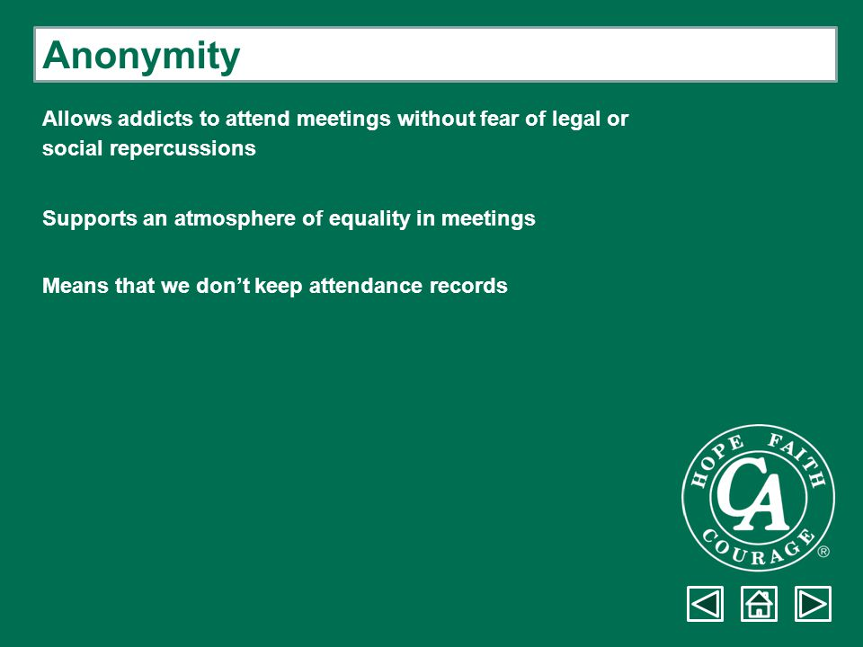 Anonymity Allows addicts to attend meetings without fear of legal or social repercussions Supports an atmosphere of equality in meetings Means that we