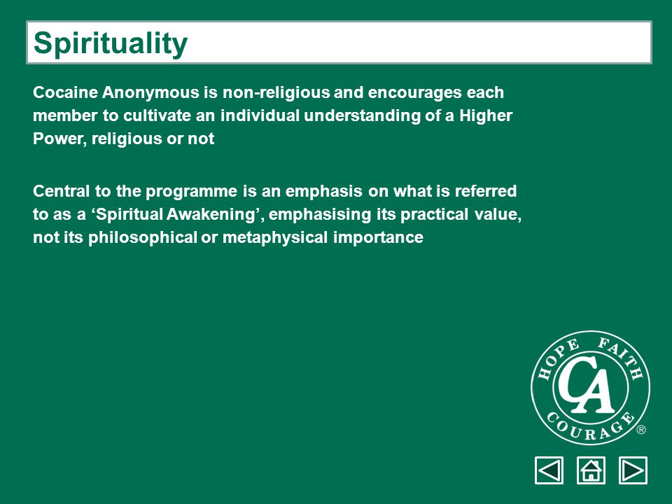 Spirituality Cocaine Anonymous is non-religious and encourages each member to cultivate an individual understanding of a Higher Power, religious or no