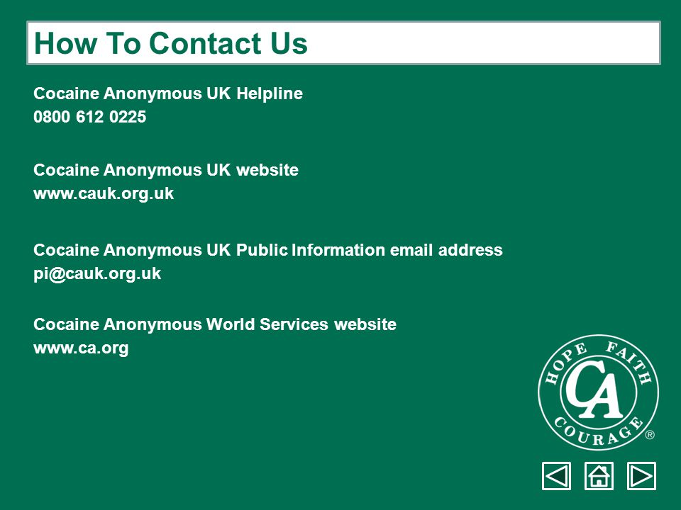 How To Contact Us Cocaine Anonymous UK Helpline 0800 612 0225 Cocaine Anonymous UK website www.cauk.org.uk Cocaine Anonymous UK Public Information ema