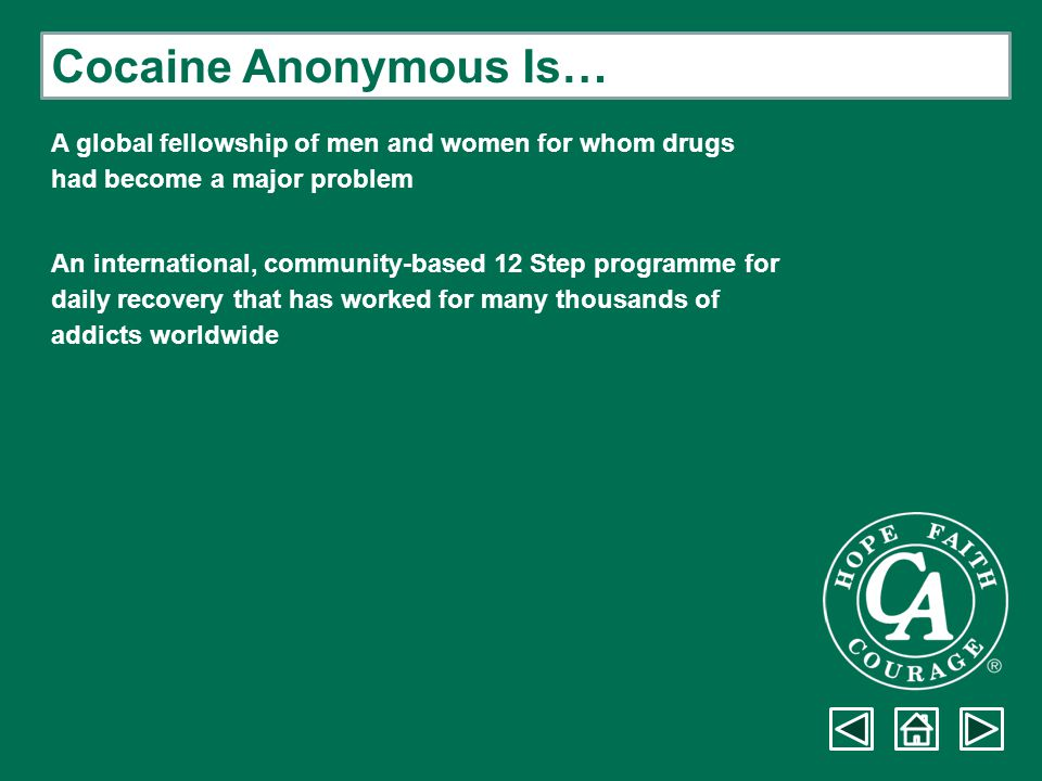 Cocaine Anonymous Is… A global fellowship of men and women for whom drugs had become a major problem An international, community-based 12 Step program