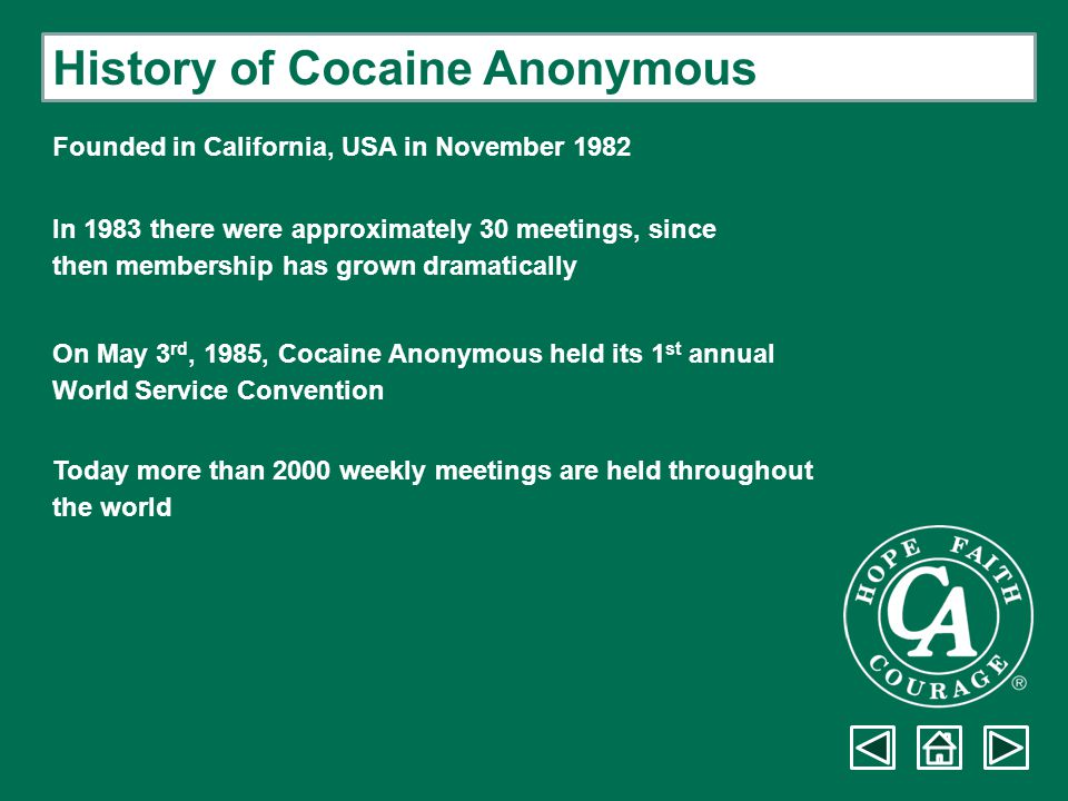 History of Cocaine Anonymous In the UK, CA started with a single weekly meeting in London in January 1992 Now there are approximately 125 weekly meetings nationwide There are approximately 50 meetings held in hospitals and institutions Cocaine Anonymous continues to grow…