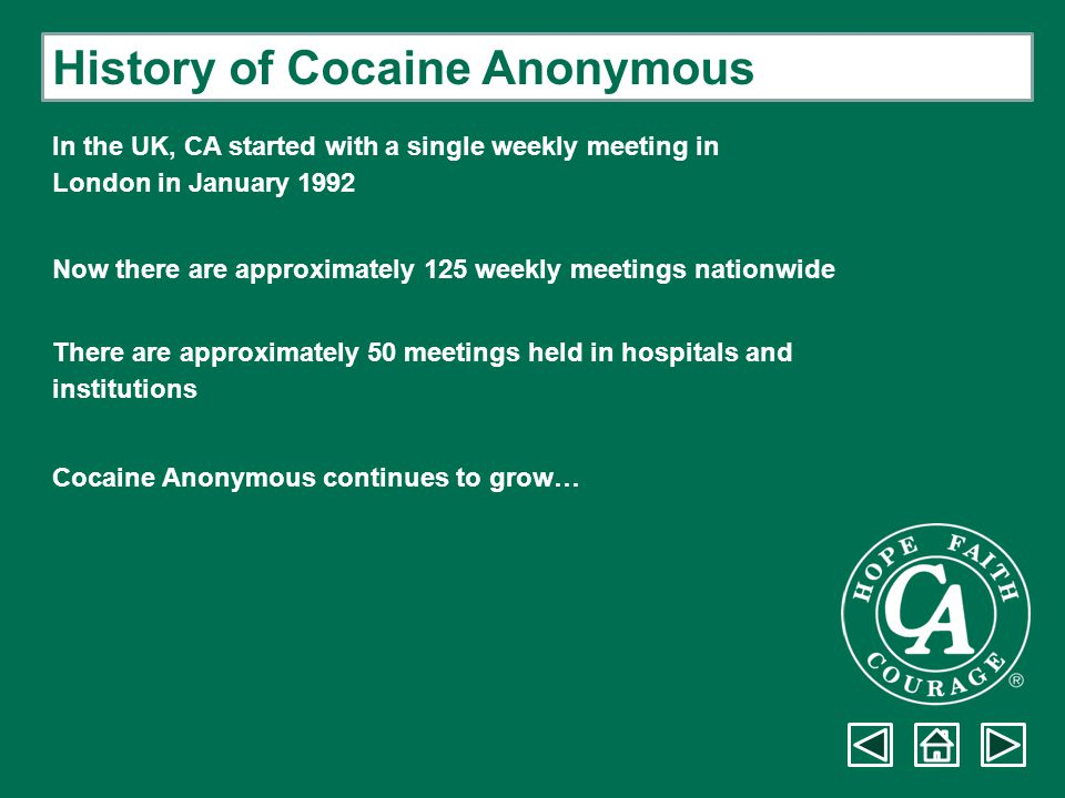 History of Cocaine Anonymous In the UK, CA started with a single weekly meeting in London in January 1992 Now there are approximately 125 weekly meeti