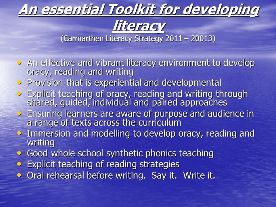 An essential Toolkit for developing literacy (Carmarthen Literacy Strategy 2011 – 20013) An effective and vibrant literacy environment to develop oracy, reading and writing An effective and vibrant literacy environment to develop oracy, reading and writing Provision that is experiential and developmental Provision that is experiential and developmental Explicit teaching of oracy, reading and writing through shared, guided, individual and paired approaches Explicit teaching of oracy, reading and writing through shared, guided, individual and paired approaches Ensuring learners are aware of purpose and audience in a range of texts across the curriculum Ensuring learners are aware of purpose and audience in a range of texts across the curriculum Immersion and modelling to develop oracy, reading and writing Immersion and modelling to develop oracy, reading and writing Good whole school synthetic phonics teaching Good whole school synthetic phonics teaching Explicit teaching of reading strategies Explicit teaching of reading strategies Oral rehearsal before writing.