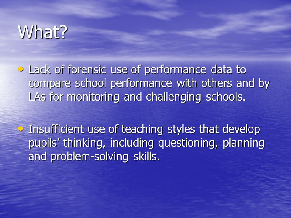 What? Lack of forensic use of performance data to compare school performance with others and by LAs for monitoring and challenging schools. Lack of fo