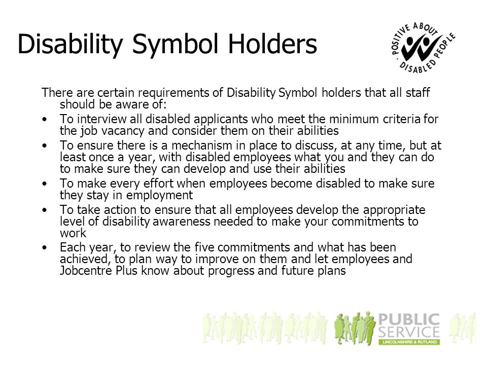 Disability Symbol Holders There are certain requirements of Disability Symbol holders that all staff should be aware of: To interview all disabled applicants who meet the minimum criteria for the job vacancy and consider them on their abilities To ensure there is a mechanism in place to discuss, at any time, but at least once a year, with disabled employees what you and they can do to make sure they can develop and use their abilities To make every effort when employees become disabled to make sure they stay in employment To take action to ensure that all employees develop the appropriate level of disability awareness needed to make your commitments to work Each year, to review the five commitments and what has been achieved, to plan way to improve on them and let employees and Jobcentre Plus know about progress and future plans