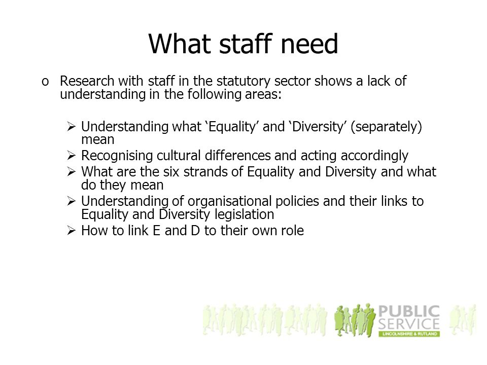 What staff need oResearch with staff in the statutory sector shows a lack of understanding in the following areas:  Understanding what 'Equality' and 'Diversity' (separately) mean  Recognising cultural differences and acting accordingly  What are the six strands of Equality and Diversity and what do they mean  Understanding of organisational policies and their links to Equality and Diversity legislation  How to link E and D to their own role