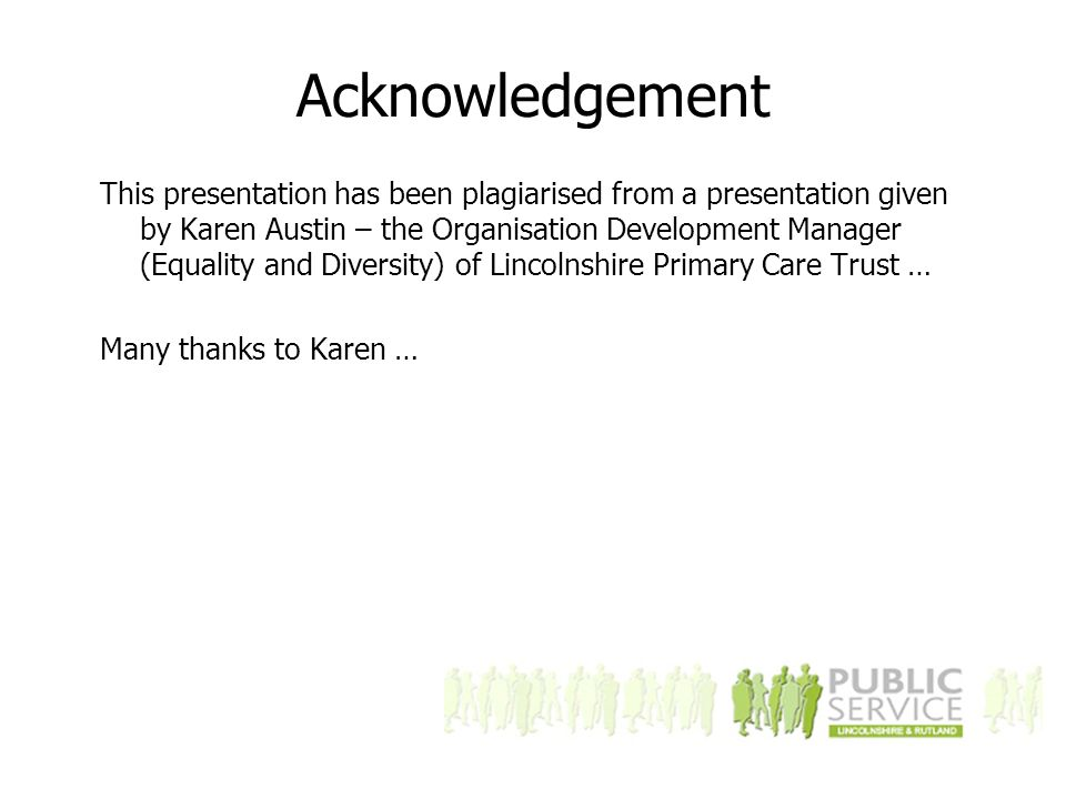 Acknowledgement This presentation has been plagiarised from a presentation given by Karen Austin – the Organisation Development Manager (Equality and Diversity) of Lincolnshire Primary Care Trust … Many thanks to Karen …