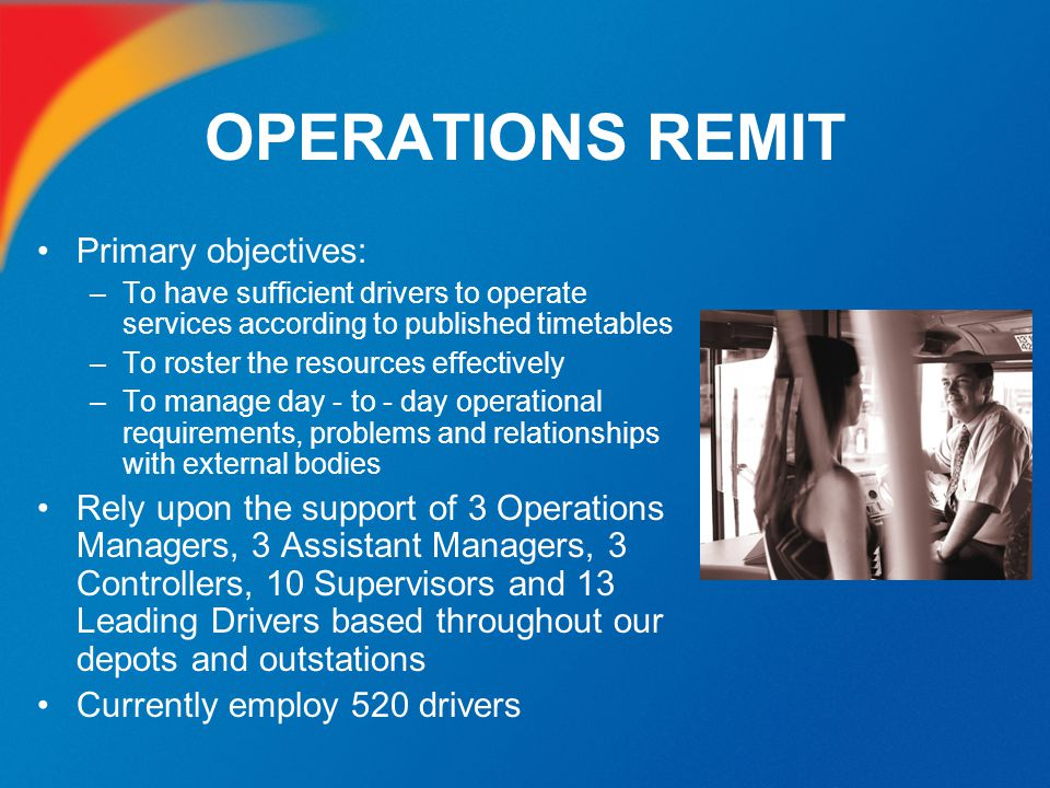 OPERATIONS REMIT Primary objectives: –To have sufficient drivers to operate services according to published timetables –To roster the resources effect
