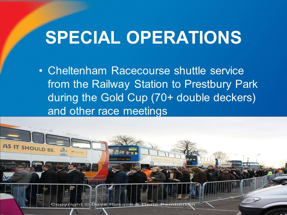 SPECIAL OPERATIONS Cheltenham Racecourse shuttle service from the Railway Station to Prestbury Park during the Gold Cup (70+ double deckers) and other