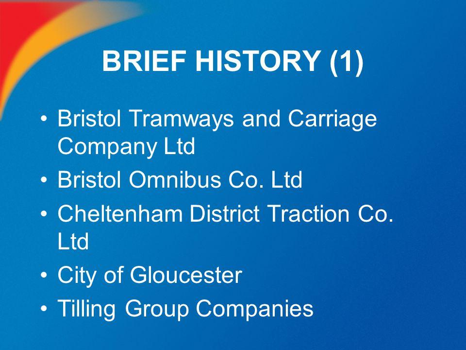BRIEF HISTORY (1) Bristol Tramways and Carriage Company Ltd Bristol Omnibus Co. Ltd Cheltenham District Traction Co. Ltd City of Gloucester Tilling Gr