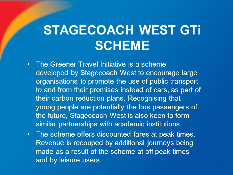 STAGECOACH WEST GTi SCHEME The Greener Travel Initiative is a scheme developed by Stagecoach West to encourage large organisations to promote the use