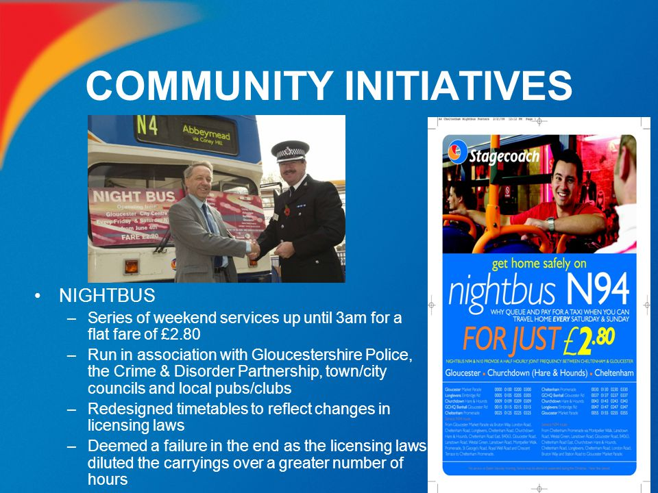 COMMUNITY INITIATIVES NIGHTBUS –Series of weekend services up until 3am for a flat fare of £2.80 –Run in association with Gloucestershire Police, the