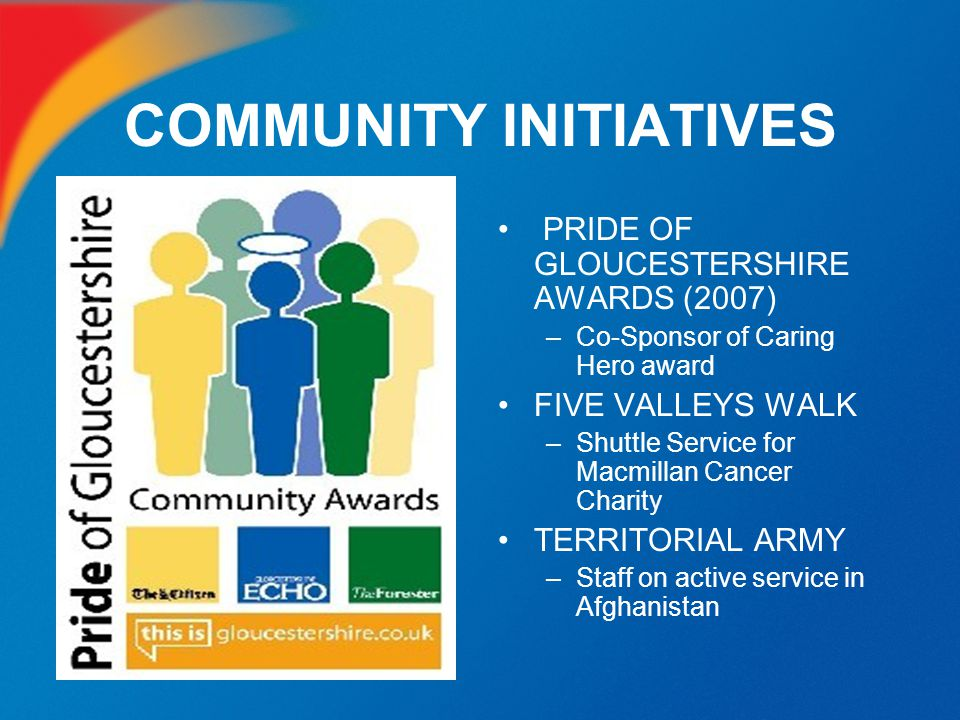 COMMUNITY INITIATIVES PRIDE OF GLOUCESTERSHIRE AWARDS (2007) –Co-Sponsor of Caring Hero award FIVE VALLEYS WALK –Shuttle Service for Macmillan Cancer