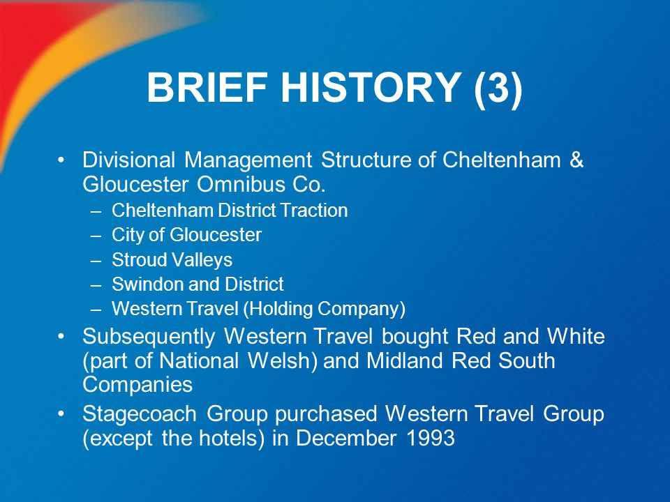 BRIEF HISTORY (3) Divisional Management Structure of Cheltenham & Gloucester Omnibus Co. –Cheltenham District Traction –City of Gloucester –Stroud Val