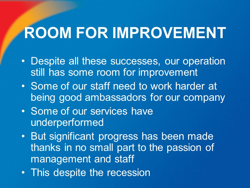ROOM FOR IMPROVEMENT Despite all these successes, our operation still has some room for improvement Some of our staff need to work harder at being goo