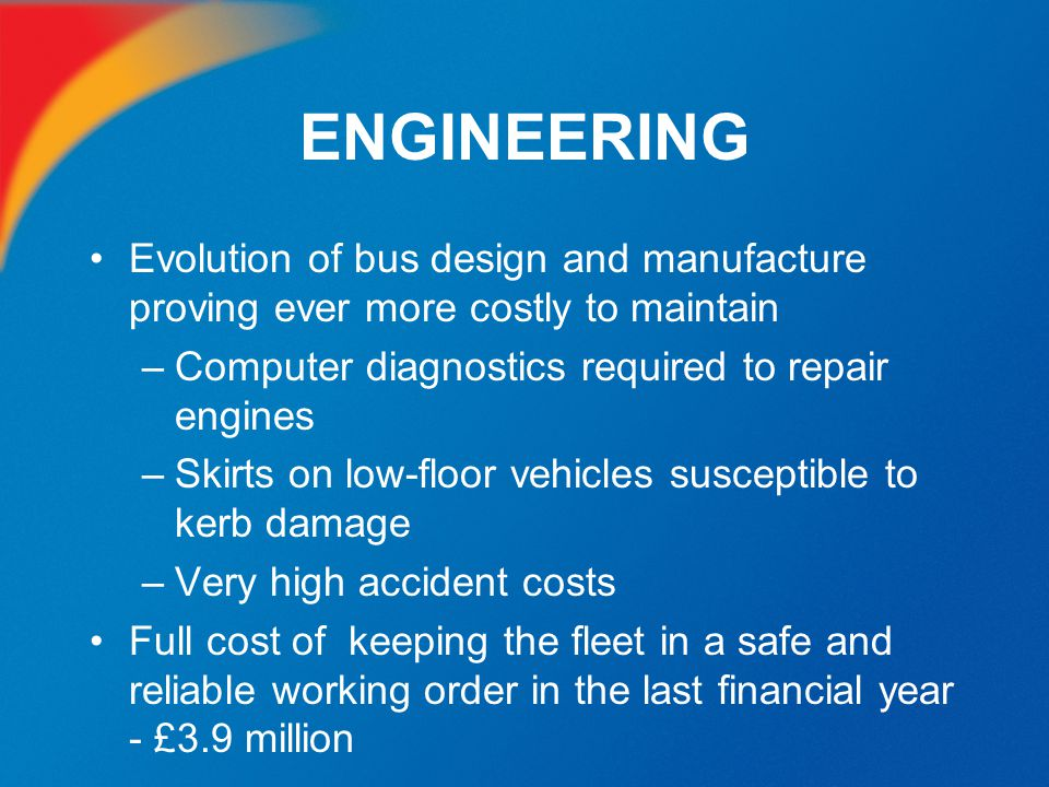 ENGINEERING Evolution of bus design and manufacture proving ever more costly to maintain –Computer diagnostics required to repair engines –Skirts on l