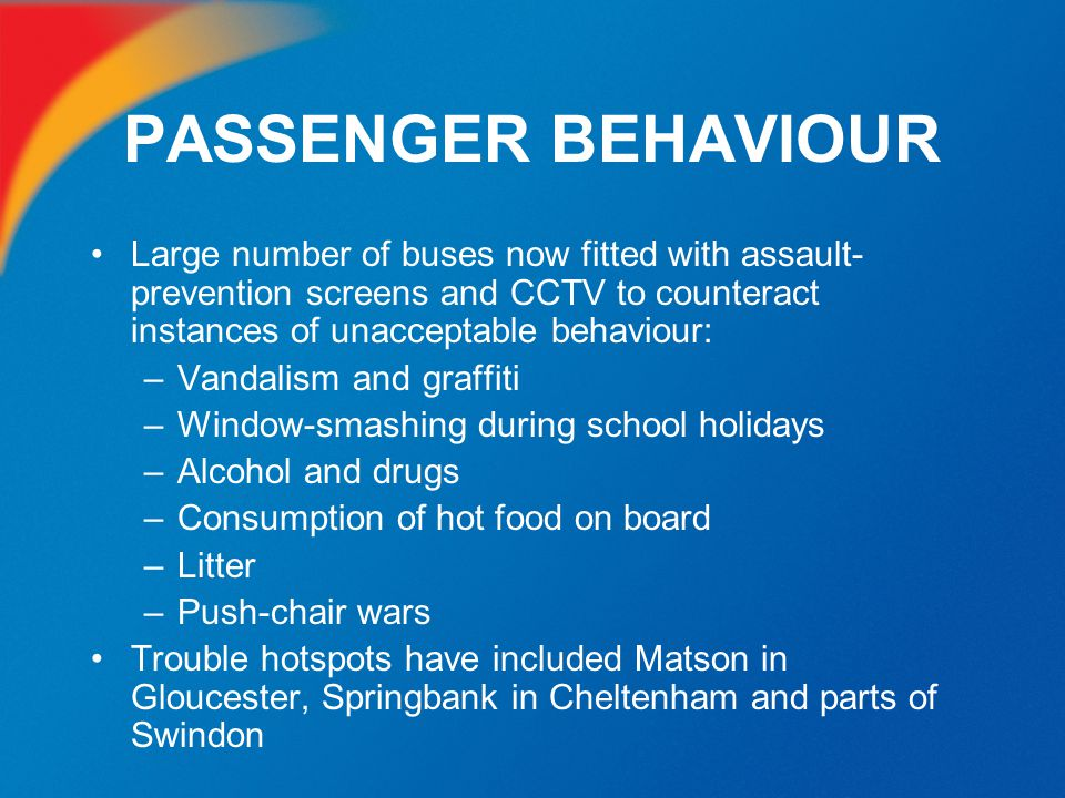 PASSENGER BEHAVIOUR Large number of buses now fitted with assault- prevention screens and CCTV to counteract instances of unacceptable behaviour: –Van