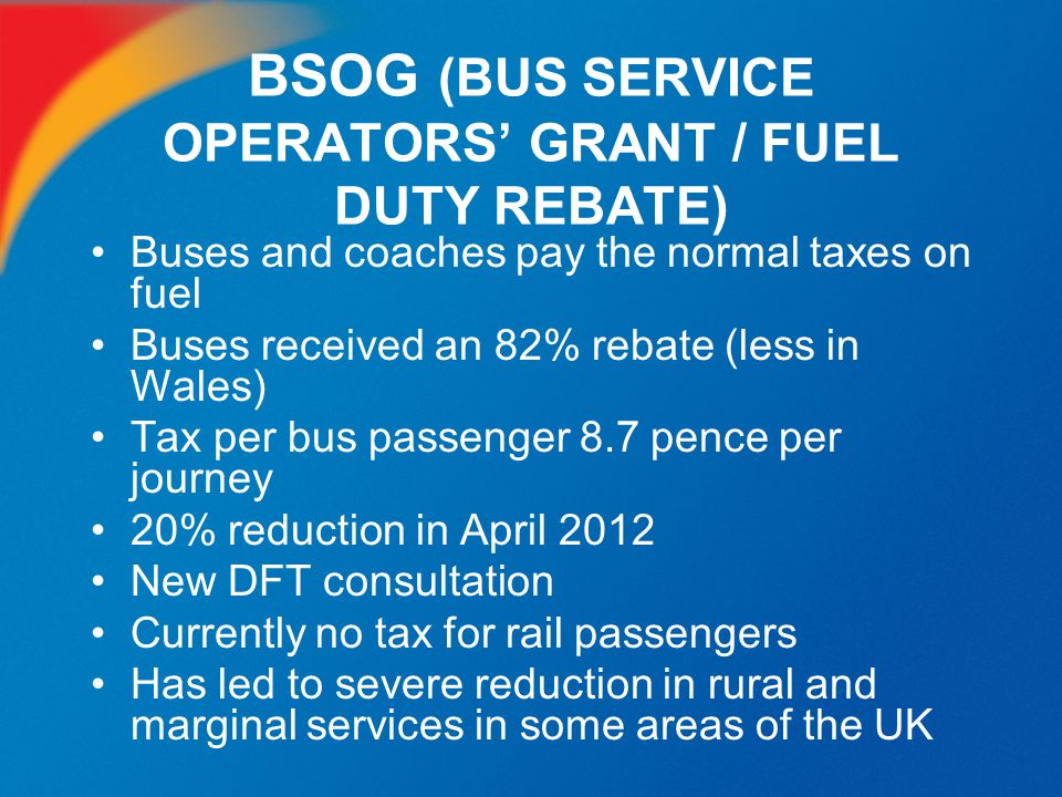 BSOG (BUS SERVICE OPERATORS' GRANT / FUEL DUTY REBATE) Buses and coaches pay the normal taxes on fuel Buses received an 82% rebate (less in Wales) Tax
