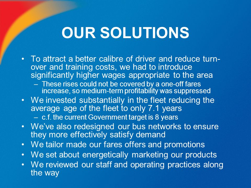 OUR SOLUTIONS To attract a better calibre of driver and reduce turn- over and training costs, we had to introduce significantly higher wages appropria