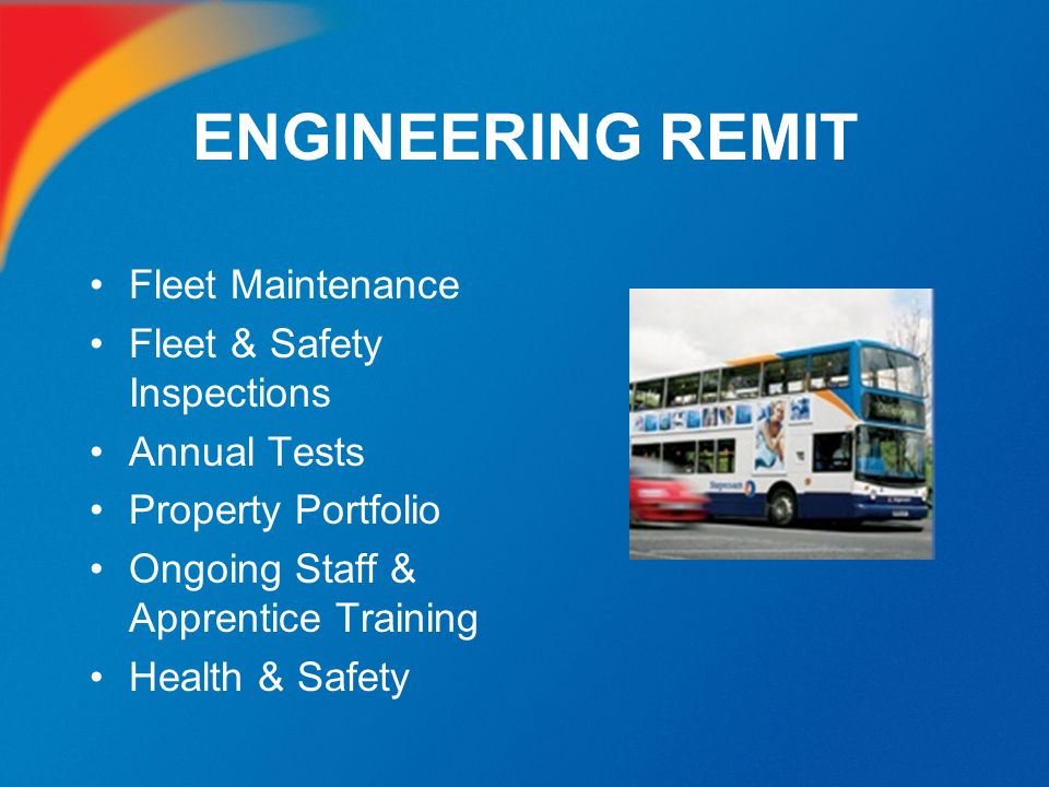 FLEET MAINTENANCE Safety is of paramount importance Each vehicle has a: –Daily walk round check before entering service –Full 78 point safety inspection every 21 days –17 planned inspections per year –MOT test every year (Class VI)