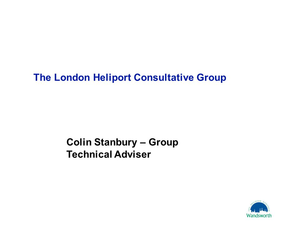 16 October 20061 The London Heliport Consultative Group Colin Stanbury – Group Technical Adviser