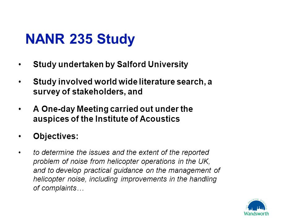 NANR 235 Study Study undertaken by Salford University Study involved world wide literature search, a survey of stakeholders, and A One-day Meeting carried out under the auspices of the Institute of Acoustics Objectives: to determine the issues and the extent of the reported problem of noise from helicopter operations in the UK, and to develop practical guidance on the management of helicopter noise, including improvements in the handling of complaints… 21 March 201111