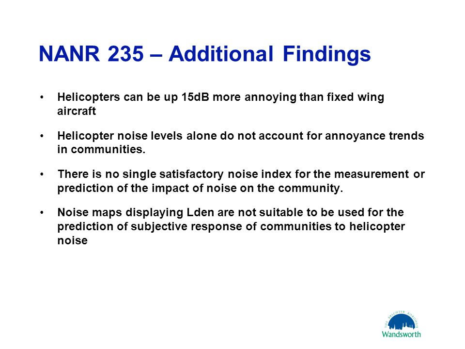 NANR 235 – Additional Findings Helicopters can be up 15dB more annoying than fixed wing aircraft Helicopter noise levels alone do not account for annoyance trends in communities.