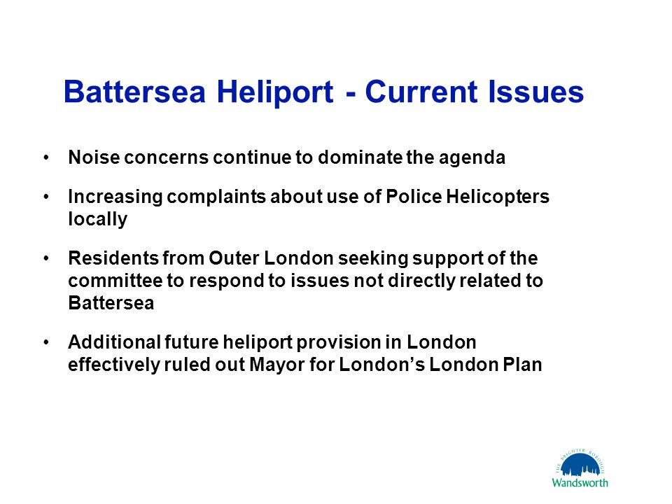 Battersea Heliport - Current Issues Noise concerns continue to dominate the agenda Increasing complaints about use of Police Helicopters locally Residents from Outer London seeking support of the committee to respond to issues not directly related to Battersea Additional future heliport provision in London effectively ruled out Mayor for London's London Plan 21 March 201115