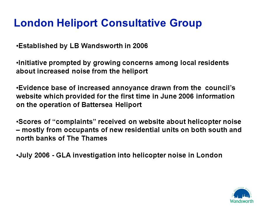London Heliport Consultative Group 21 March 20117 Established by LB Wandsworth in 2006 Initiative prompted by growing concerns among local residents about increased noise from the heliport Evidence base of increased annoyance drawn from the council's website which provided for the first time in June 2006 information on the operation of Battersea Heliport Scores of complaints received on website about helicopter noise – mostly from occupants of new residential units on both south and north banks of The Thames July 2006 - GLA investigation into helicopter noise in London