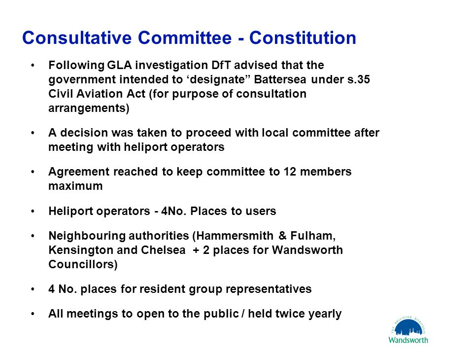 16 October 20068 Consultative Committee - Constitution Following GLA investigation DfT advised that the government intended to 'designate Battersea under s.35 Civil Aviation Act (for purpose of consultation arrangements) A decision was taken to proceed with local committee after meeting with heliport operators Agreement reached to keep committee to 12 members maximum Heliport operators - 4No.