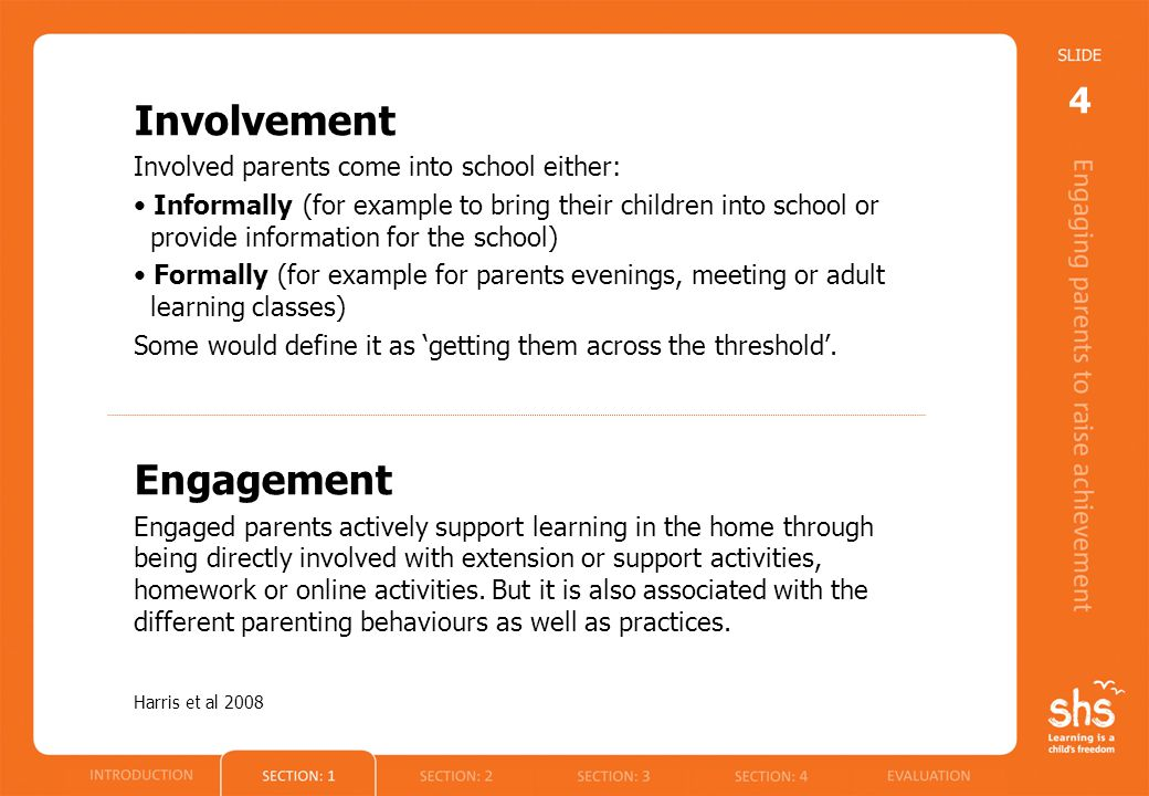 Involvement Involved parents come into school either: Informally (for example to bring their children into school or provide information for the school) Formally (for example for parents evenings, meeting or adult learning classes) Some would define it as 'getting them across the threshold'.