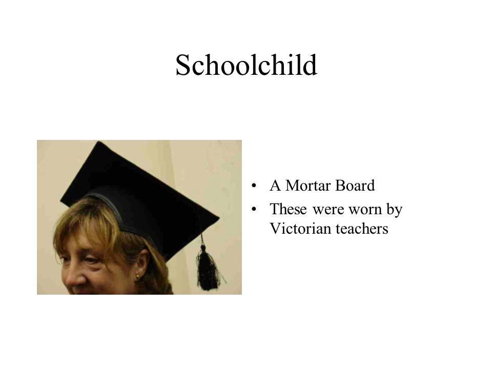Schoolchild A Mortar Board These were worn by Victorian teachers