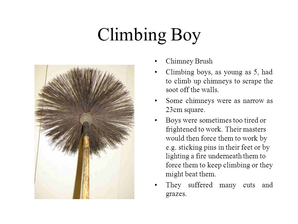 Climbing Boy Chimney Brush Climbing boys, as young as 5, had to climb up chimneys to scrape the soot off the walls.