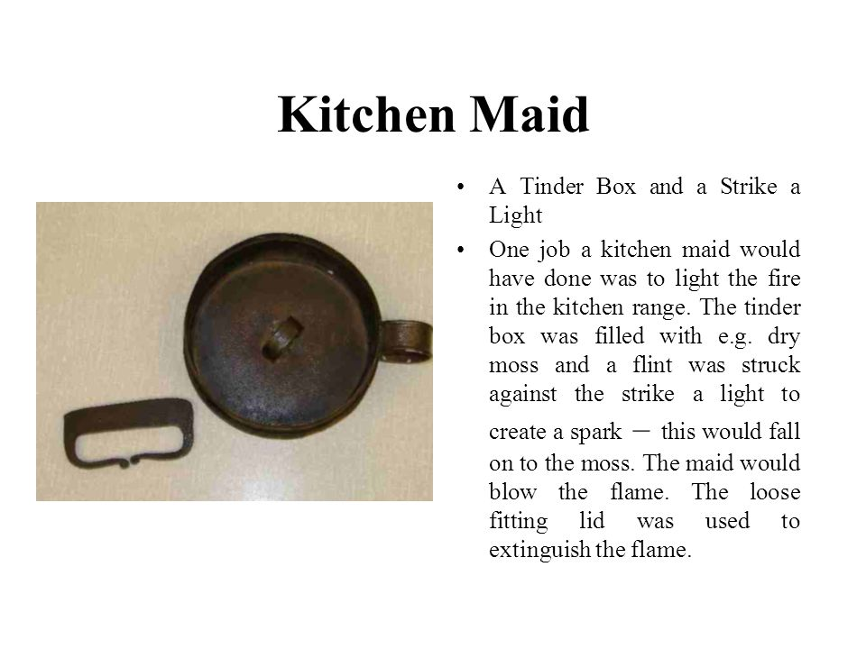 Kitchen Maid A Tinder Box and a Strike a Light One job a kitchen maid would have done was to light the fire in the kitchen range.