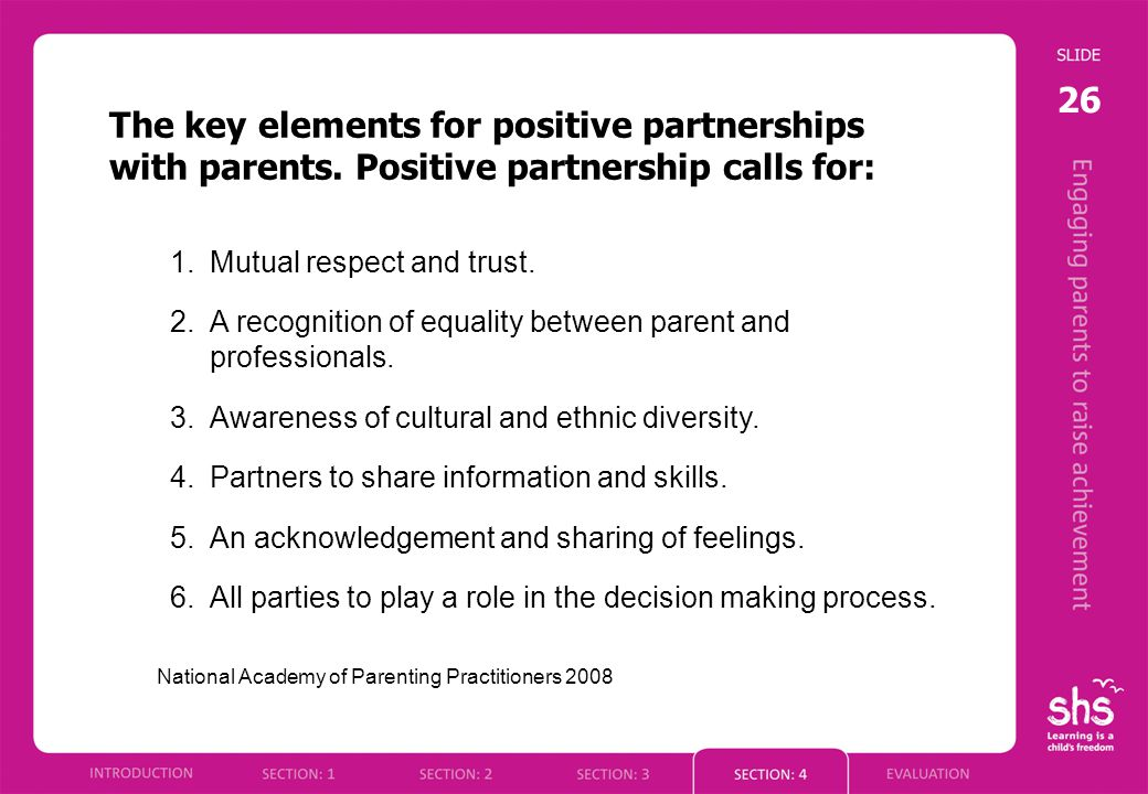 26 The key elements for positive partnerships with parents. Positive partnership calls for: 1.Mutual respect and trust. 2.A recognition of equality be