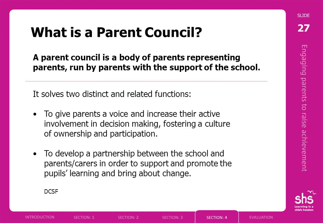 27 What is a Parent Council? A parent council is a body of parents representing parents, run by parents with the support of the school. It solves two