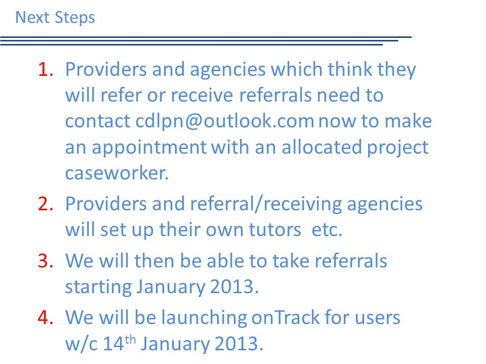 Next Steps 1.Providers and agencies which think they will refer or receive referrals need to contact cdlpn@outlook.com now to make an appointment with an allocated project caseworker.