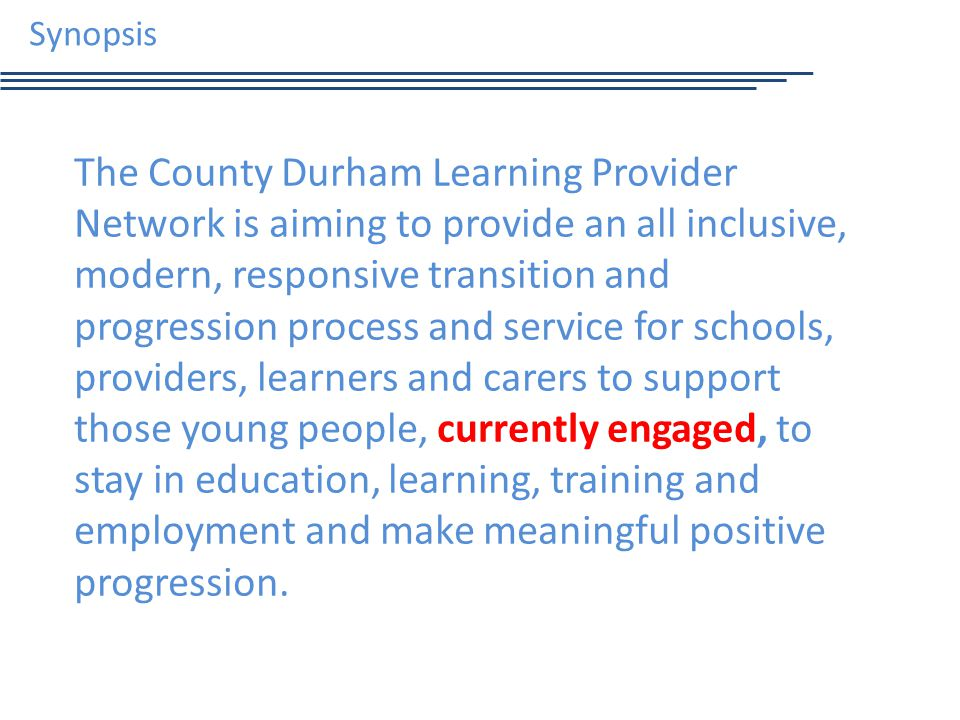 Synopsis The County Durham Learning Provider Network is aiming to provide an all inclusive, modern, responsive transition and progression process and service for schools, providers, learners and carers to support those young people, currently engaged, to stay in education, learning, training and employment and make meaningful positive progression.