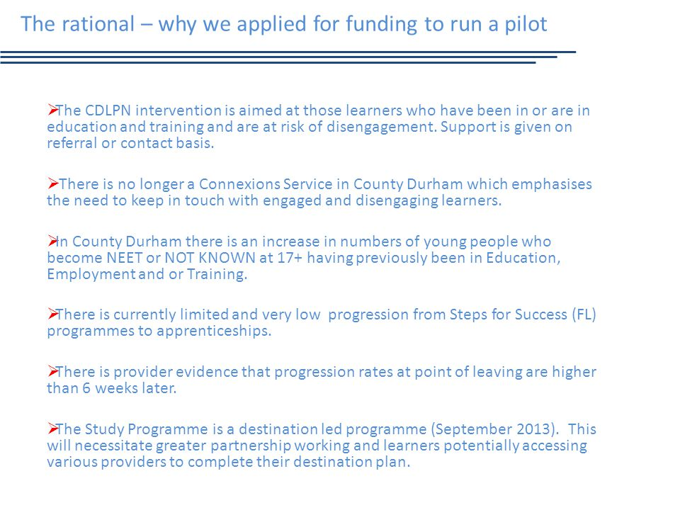 The rational – why we applied for funding to run a pilot  The CDLPN intervention is aimed at those learners who have been in or are in education and training and are at risk of disengagement.