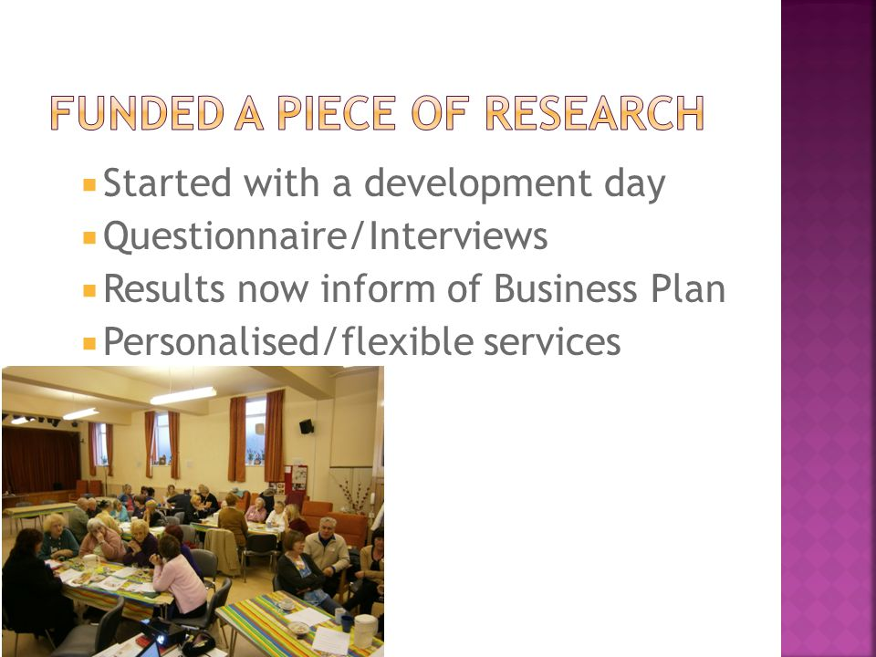  Started with a development day  Questionnaire/Interviews  Results now inform of Business Plan  Personalised/flexible services