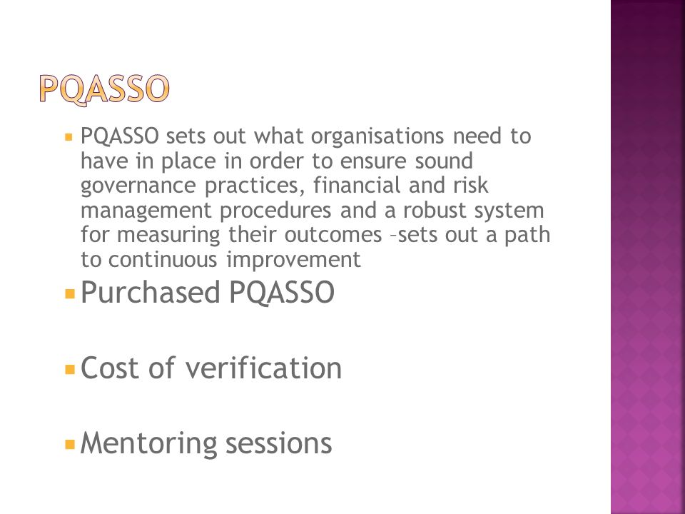  PQASSO sets out what organisations need to have in place in order to ensure sound governance practices, financial and risk management procedures and a robust system for measuring their outcomes –sets out a path to continuous improvement  Purchased PQASSO  Cost of verification  Mentoring sessions