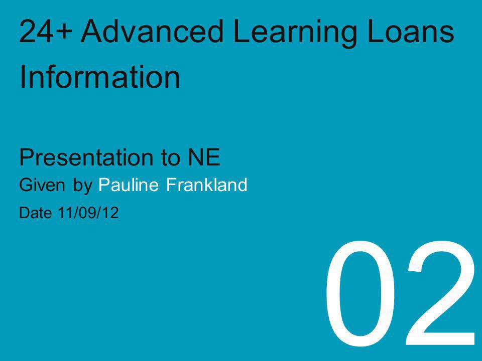 24+ Advanced Learning Loans Information Presentation to NE Given by Pauline Frankland Date 11/09/12 02