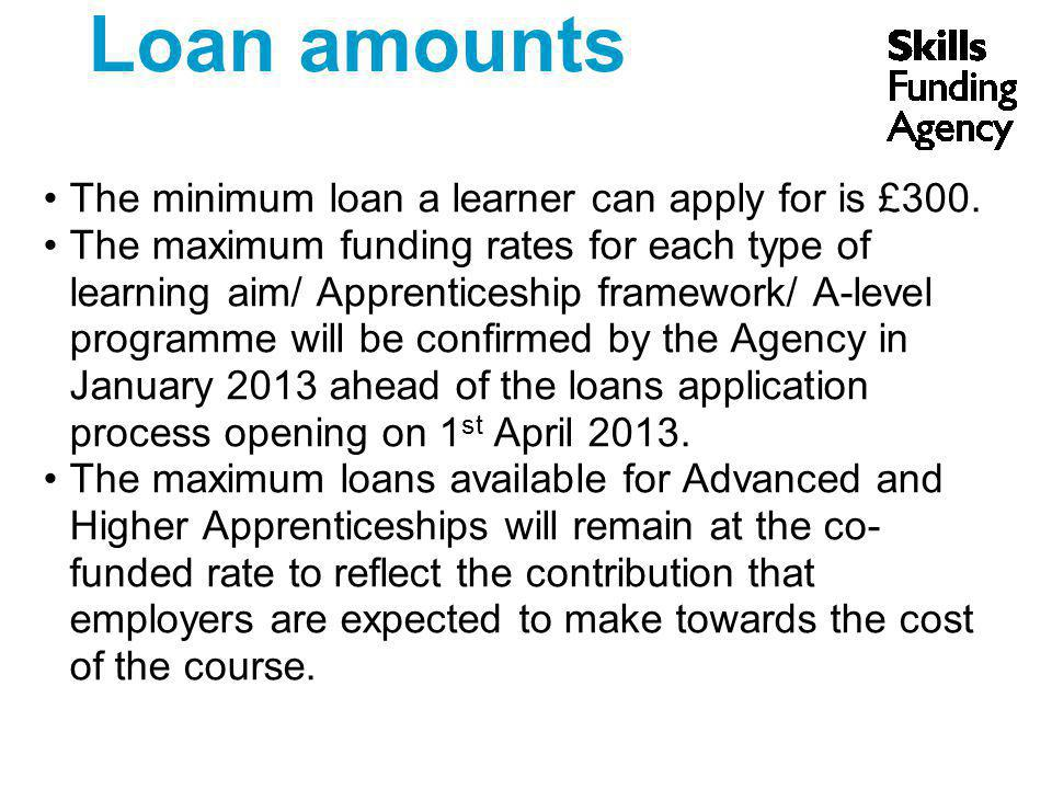 Loan amounts The minimum loan a learner can apply for is £300.