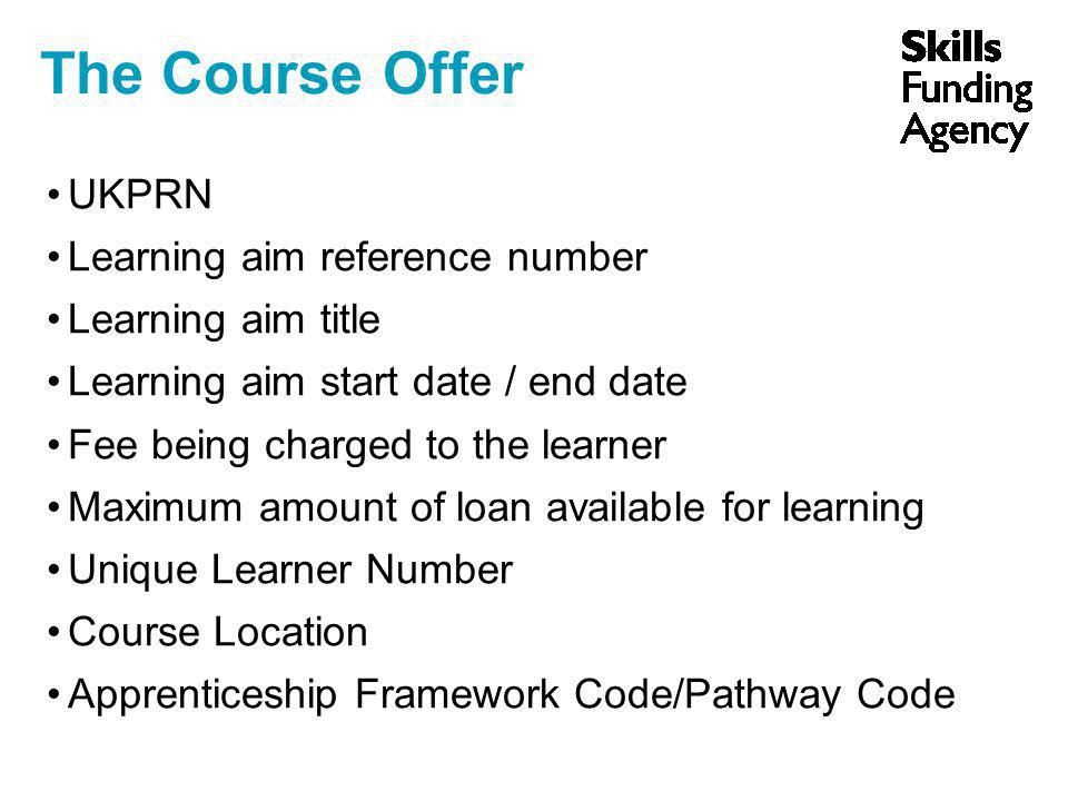 UKPRN Learning aim reference number Learning aim title Learning aim start date / end date Fee being charged to the learner Maximum amount of loan available for learning Unique Learner Number Course Location Apprenticeship Framework Code/Pathway Code The Course Offer