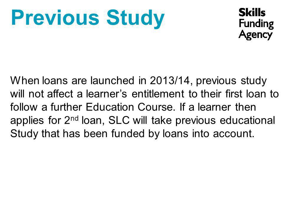 Previous Study When loans are launched in 2013/14, previous study will not affect a learner's entitlement to their first loan to follow a further Education Course.