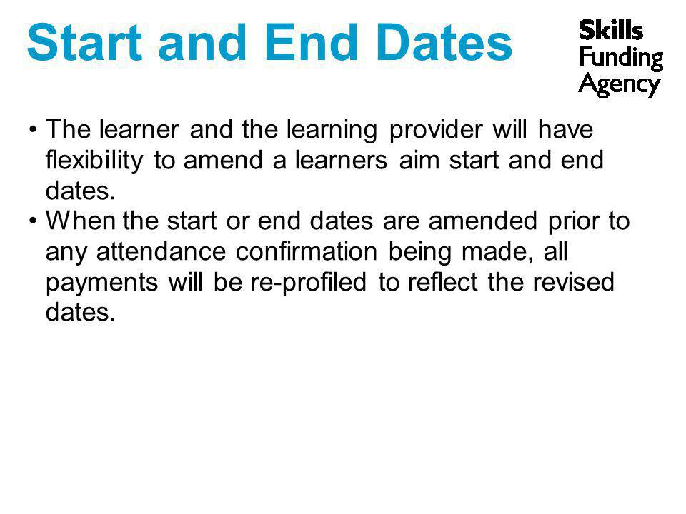 Start and End Dates The learner and the learning provider will have flexibility to amend a learners aim start and end dates. When the start or end dat