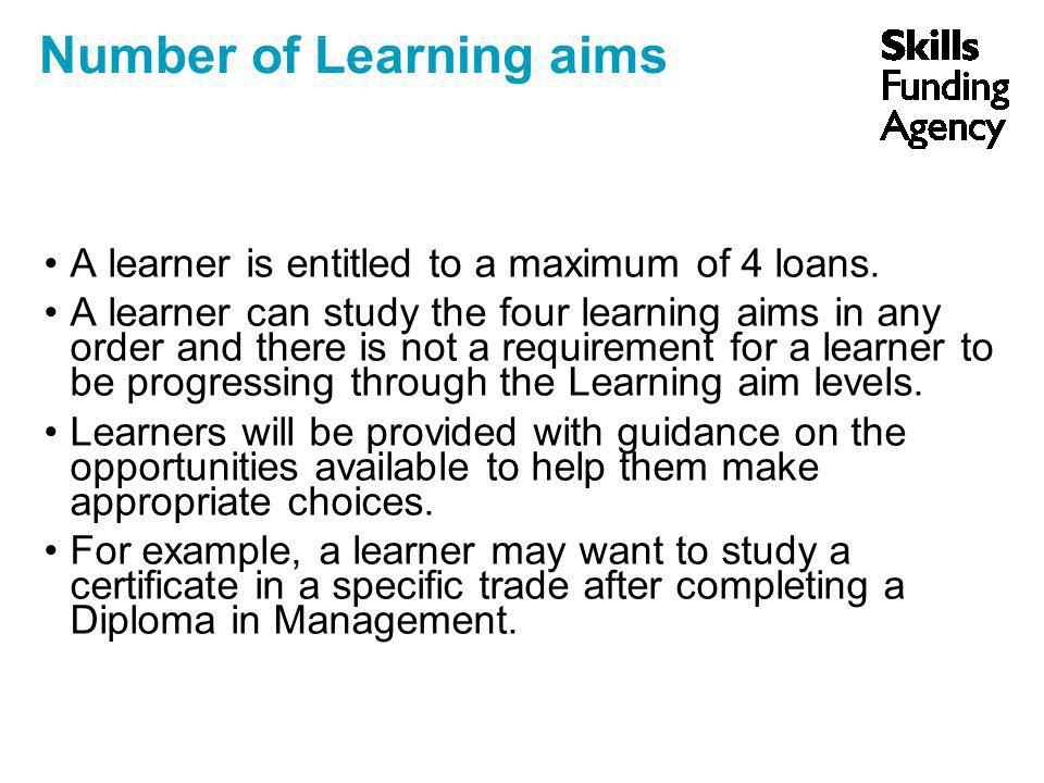 Number of Learning aims A learner is entitled to a maximum of 4 loans. A learner can study the four learning aims in any order and there is not a requ