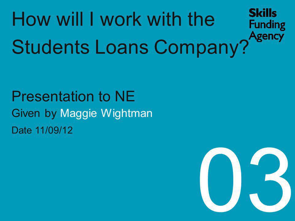 How will I work with the Students Loans Company? Presentation to NE Given by Maggie Wightman Date 11/09/12 03