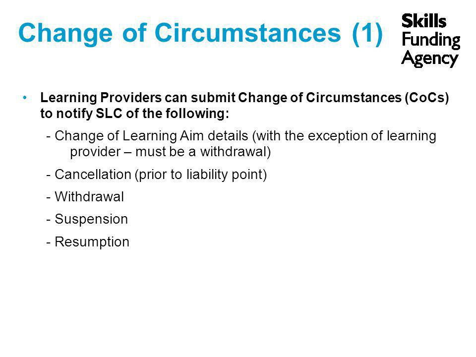 Change of Circumstances (1) Learning Providers can submit Change of Circumstances (CoCs) to notify SLC of the following: - Change of Learning Aim details (with the exception of learning provider – must be a withdrawal) - Cancellation (prior to liability point) - Withdrawal - Suspension - Resumption